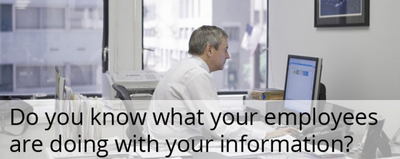 Do you know what your employees are doing with your information?